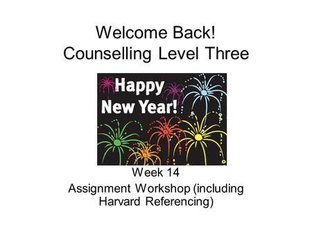 Welcome Back! Counselling Level Three Week 14 Assignment Workshop (including Harvard Referencing)