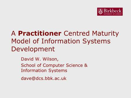 A Practitioner Centred Maturity Model of Information Systems Development David W. Wilson, School of Computer Science & Information Systems