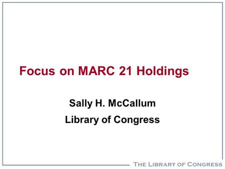 Focus on MARC 21 Holdings Sally H. McCallum Library of Congress.