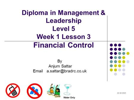 Diploma in Management & Leadership Level 5 Week 1 Lesson 3 Financial Control By Anjum Sattar  21/10/2015 Water Only.