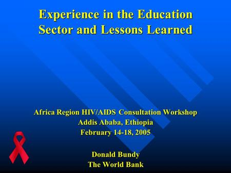 Experience in the Education Sector and Lessons Learned Africa Region HIV/AIDS Consultation Workshop Addis Ababa, Ethiopia February 14-18, 2005 Donald Bundy.