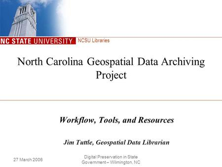 NCSU Libraries 27 March 2006 Digital Preservation in State Government – Wilmington, NC North Carolina Geospatial Data Archiving Project Workflow, Tools,