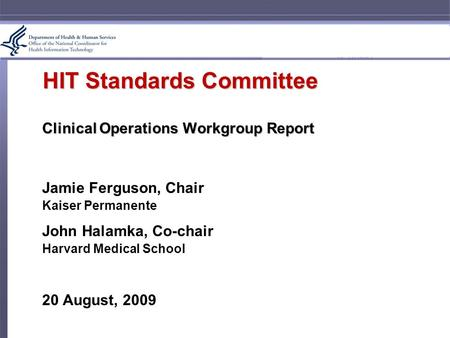 HIT Standards Committee Clinical Operations Workgroup Report Jamie Ferguson, Chair Kaiser Permanente John Halamka, Co-chair Harvard Medical School 20 August,