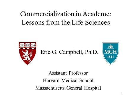 1 Eric G. Campbell, Ph.D. Assistant Professor Harvard Medical School Massachusetts General Hospital Commercialization in Academe: Lessons from the Life.