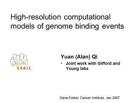 High-resolution computational models of genome binding events Yuan (Alan) Qi Joint work with Gifford and Young labs Dana-Farber Cancer Institute Jan 2007.