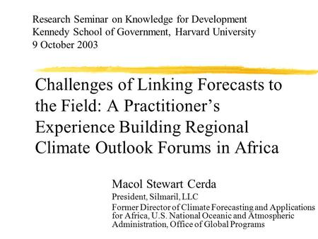 Challenges of Linking Forecasts to the Field: A Practitioner's Experience Building Regional Climate Outlook Forums in Africa Macol Stewart Cerda President,