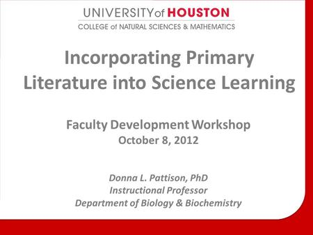 Incorporating Primary Literature into Science Learning Faculty Development Workshop October 8, 2012 Donna L. Pattison, PhD Instructional Professor Department.