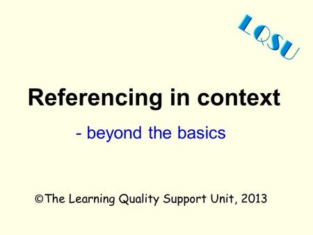 Referencing in context © The Learning Quality Support Unit, 2013 - beyond the basics.
