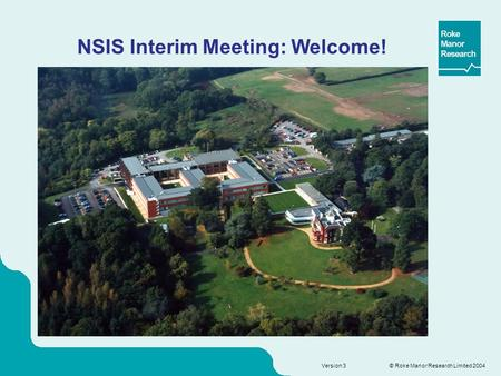 © Roke Manor Research Limited 2004 Version 3 NSIS Interim Meeting: Welcome!