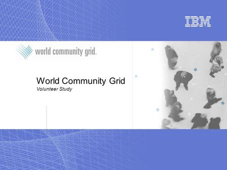 World Community Grid Volunteer Study. World Community Grid Rationale for Study  World Community Grid has been around since 2004  Last significant changes.