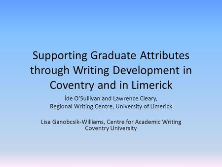 Supporting Graduate Attributes through Writing Development in Coventry and in Limerick Íde O'Sullivan and Lawrence Cleary, Regional Writing Centre, University.