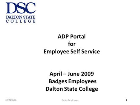 1 ADP Portal for Employee Self Service April – June 2009 Badges Employees Dalton State College 10/21/2015 Badge Employees.