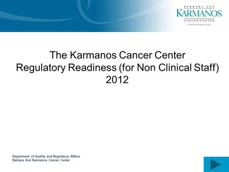 Department of Quality and Regulatory Affairs Barbara Ann Karmanos Cancer Center The Karmanos Cancer Center Regulatory Readiness (for Non Clinical Staff)
