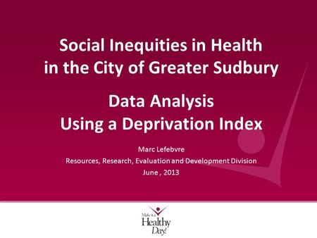 Marc Lefebvre Resources, Research, Evaluation and Development Division June, 2013 Social Inequities in Health in the City of Greater Sudbury Data Analysis.