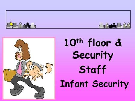 Infant Security 10 th floor & Security Staff Security Measures Locked Units Electronic Security System Photo ID Badges Infant Security Task Force Patient.