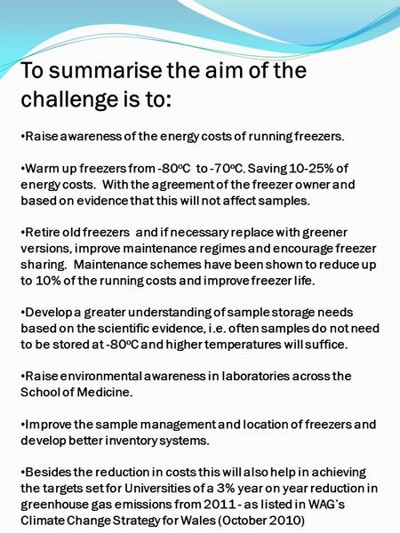 To summarise the aim of the challenge is to: Raise awareness of the energy costs of running freezers. Warm up freezers from -80 o C to -70 o C. Saving.