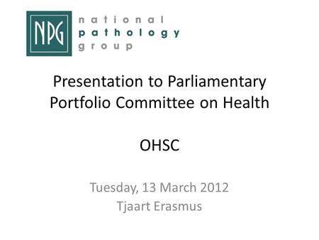 Presentation to Parliamentary Portfolio Committee on Health OHSC Tuesday, 13 March 2012 Tjaart Erasmus.