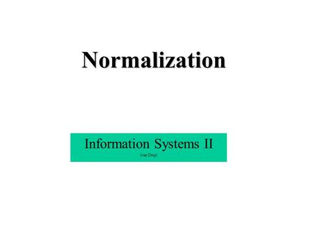 Normalization Information Systems II Ioan Despi. Informal approach Building a database structure : A process of examining the data which is useful & necessary.