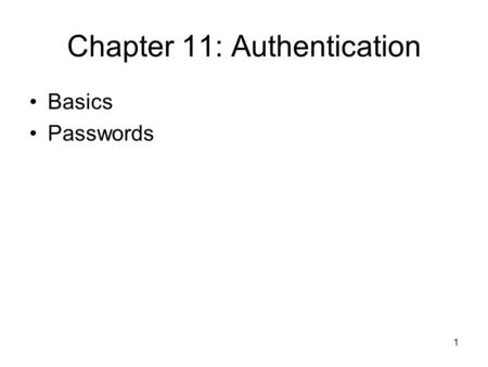 1 Chapter 11: Authentication Basics Passwords. 2 Establishing Identity Authentication: binding of identity to subject One or more of the following –What.