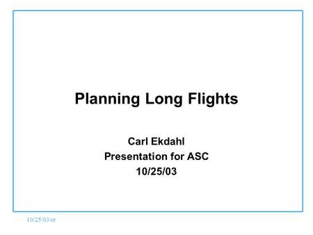 10/25/03 ce Planning Long Flights Carl Ekdahl Presentation for ASC 10/25/03.