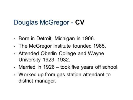 Douglas McGregor - CV Born in Detroit, Michigan in 1906. The McGregor Institute founded 1985. Attended Oberlin College and Wayne University 1923–1932.