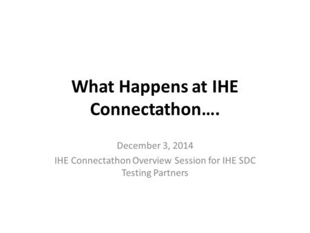 What Happens at IHE Connectathon…. December 3, 2014 IHE Connectathon Overview Session for IHE SDC Testing Partners.