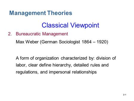 2–1 Management Theories Classical Viewpoint 2.Bureaucratic Management Max Weber (German Sociologist 1864 – 1920) A form of organization characterized by: