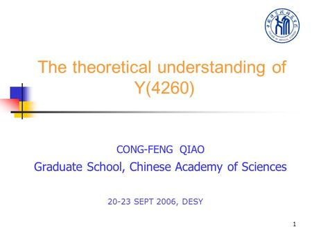 1 The theoretical understanding of Y(4260) CONG-FENG QIAO Graduate School, Chinese Academy of Sciences 20-23 SEPT 2006, DESY.