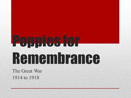 Poppies for Remembrance The Great War 1914 to 1918.