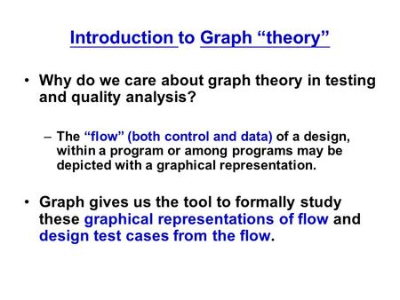 "Introduction to Graph ""theory"" Why do we care about graph theory in testing and quality analysis? –The ""flow"" (both control and data) of a design, within."