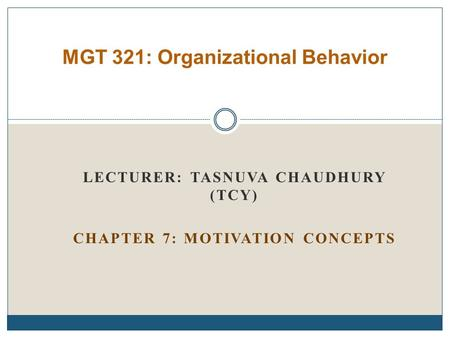 LECTURER: TASNUVA CHAUDHURY (TCY) CHAPTER 7: MOTIVATION CONCEPTS MGT 321: Organizational Behavior.
