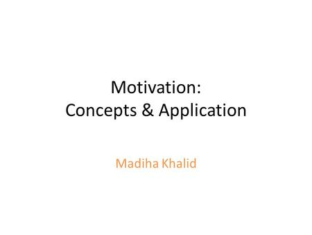 Motivation: Concepts & Application Madiha Khalid.