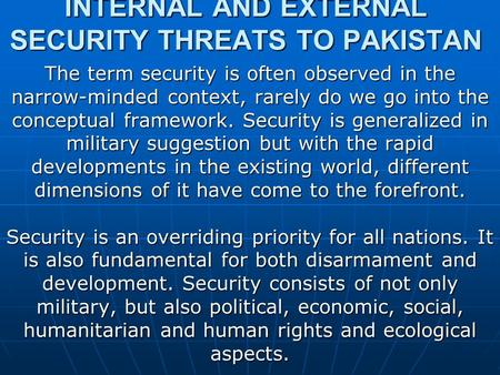 INTERNAL AND EXTERNAL SECURITY THREATS TO <strong>PAKISTAN</strong> The term security is often observed in the narrow-minded context, rarely do we go into the conceptual.