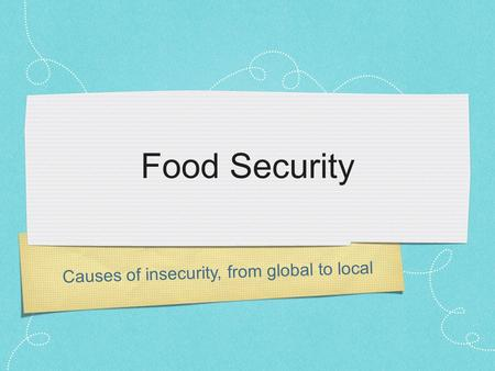 Food Security Causes of insecurity, from global to local.