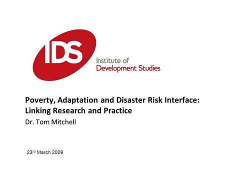 Poverty, Adaptation and Disaster Risk Interface: Linking Research and Practice Dr. Tom Mitchell 23 rd March 2009.