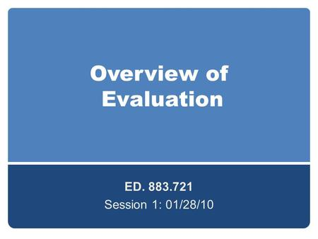 Overview of Evaluation ED. 883.721 Session 1: 01/28/10.