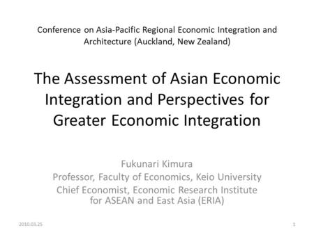 Conference on Asia-Pacific Regional Economic Integration and Architecture (Auckland, New Zealand) The Assessment of Asian Economic Integration and Perspectives.