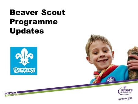 Beaver Scout Programme Updates. Key Messages  Outdoor and adventure  Shaped by young people  Teamwork and leadership skills  Community Impact 