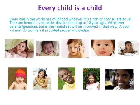 Every child is a child Every one in the world has childhood whoever it is a rich or poor all are equal. They are innocent and under development up to 18.