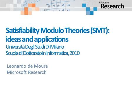 Leonardo de Moura Microsoft Research. Is formula F satisfiable modulo theory T ? SMT solvers have specialized algorithms for T.