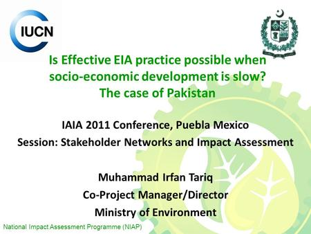 National Impact Assessment Programme (NIAP) Is Effective EIA practice possible when socio-economic development is slow? The case of Pakistan IAIA 2011.