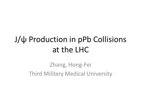 J/ψ Production in pPb Collisions at the LHC Zhang, Hong-Fei Third Military Medical University.