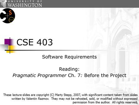 1 CSE 403 Software Requirements Reading: Pragmatic Programmer Ch. 7: Before the Project These lecture slides are copyright (C) Marty Stepp, 2007, with.