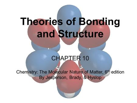 Theories of Bonding and Structure CHAPTER 10 Chemistry: The Molecular Nature of Matter, 6 th edition By Jesperson, Brady, & Hyslop.