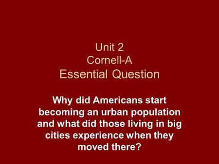 Unit 2 Cornell-A Essential Question Why did Americans start becoming an urban population and what did those living in big cities experience when they moved.
