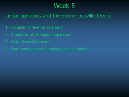 1 Week 5 Linear operators and the Sturm–Liouville theory 1.Complex differential operators 2.Properties of self-adjoint operators 3.Sturm-Liouville theory.