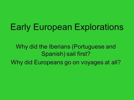 Early European Explorations Why did the Iberians (Portuguese and Spanish) sail first? Why did Europeans go on voyages at all?