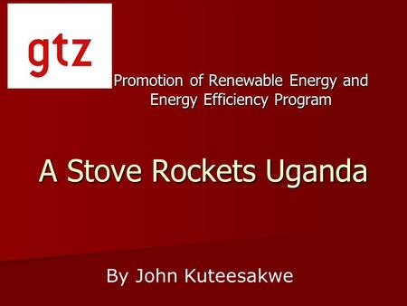 A Stove Rockets Uganda Promotion of Renewable Energy and Energy Efficiency Program By John Kuteesakwe.