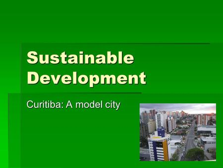 Sustainable Development Curitiba: A model city. Location.