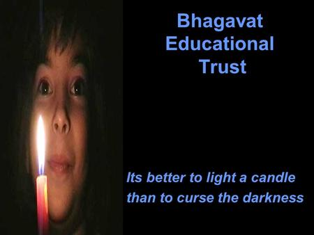 Bhagavat Educational Trust Its better to light a candle than to curse the darkness.